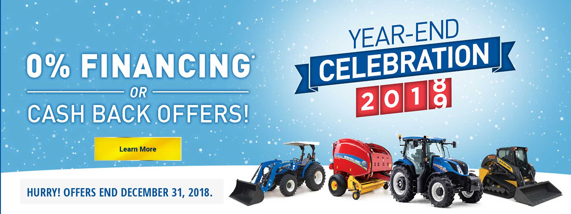 The end of 2018 is a perfect opportunity to save big. Take advantage of 0% FINANCING* or choose CASH BACK on current-year New Holland tractors and equipment. Hurry in today, because it's out with the old, in with the new during our Year-End Celebration.